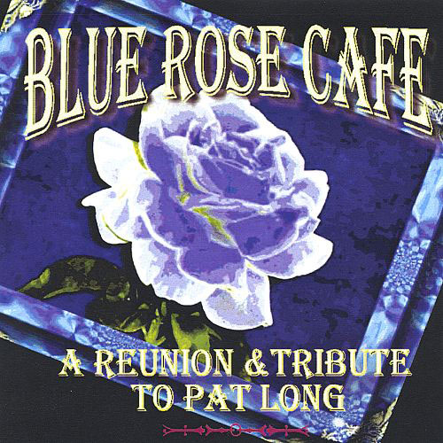 Blue Rose Cafe: A Reunion and Tribute to Pat Long